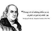 Kỳ 54: Benjamin Franklin: 'Trong vô số những điều xa xỉ, cà phê có giá trị nhất'