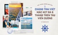 Hải trình sóng gió của chàng trai Việt mắc kẹt đã 6 tháng trên tàu viễn dương vì COVID-19